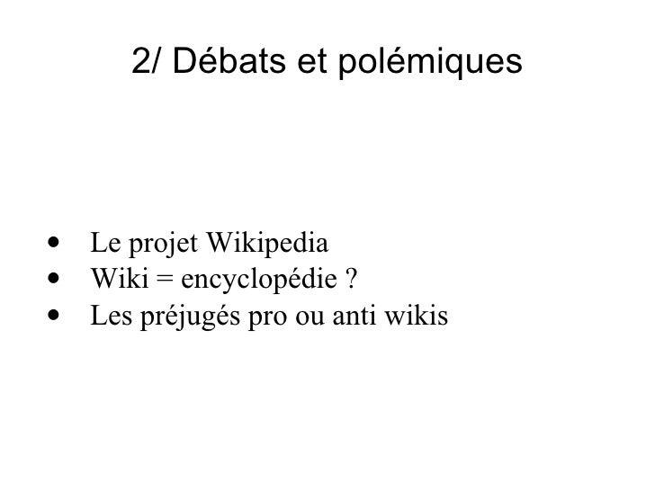 2/ Débats et polémiques <ul><ul><li>· Le projet Wikipedia </li></ul></ul><ul><ul><li>· Wiki = encyclopédie ? </li></ul></u...