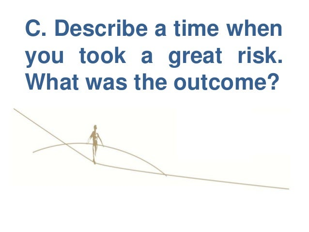C.describe a time when you took a great risk. what was the outcome.