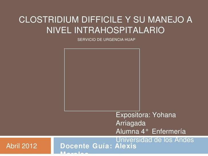 CLOSTRIDIUM DIFFICILE Y SU MANEJO A         NIVEL INTRAHOSPITALARIO                          SERVICIO DE URGENCIA HUAP    ...
