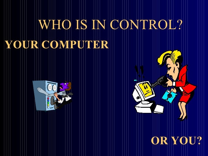 WHO IS IN CONTROL? YOUR COMPUTER OR YOU?