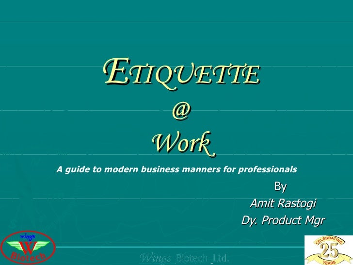 E TIQUETTE @ Work By  Amit Rastogi Dy. Product Mgr A guide to modern business manners for professionals Wings  Biotech  Lt...