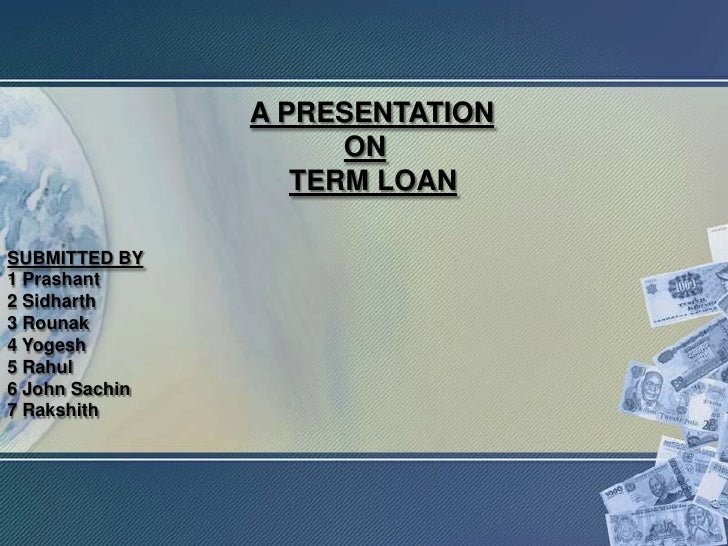 A PRESENTATION                      ON                   TERM LOANSUBMITTED BY1 Prashant2 Sidharth3 Rounak4 Yogesh5 Rahul6...