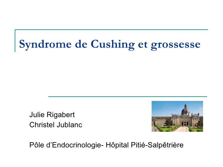Syndrome de Cushing et grossesse Julie Rigabert Christel Jublanc Pôle d'Endocrinologie- Hôpital Pitié-Salpêtrière