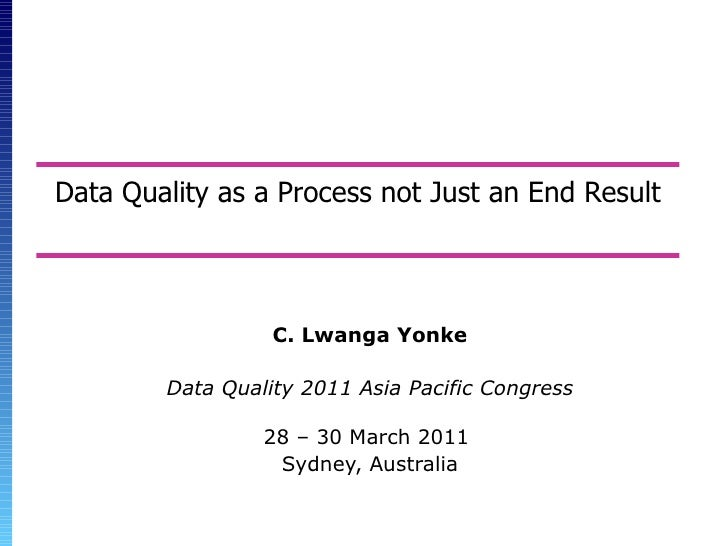 Data Quality as a Process not Just an End Result C. Lwanga Yonke Data Quality 2011 Asia Pacific Congress 28 – 30 March 201...