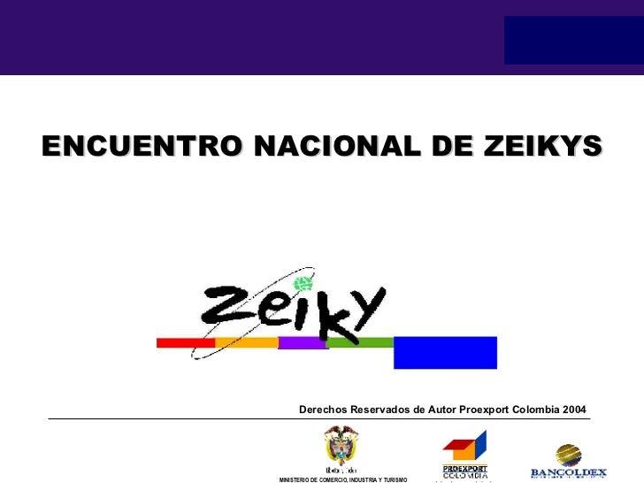 ENCUENTRO NACIONAL DE ZEIKYS Derechos Reservados de Autor Proexport Colombia 2004