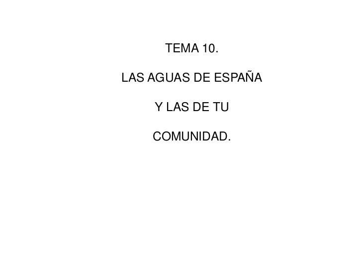 TEMA 10.<br />LAS AGUAS DE ESPAÑA<br />Y LAS DE TU <br />COMUNIDAD.<br />