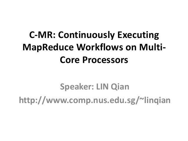 C-MR: Continuously ExecutingMapReduce Workflows on Multi-       Core Processors         Speaker: LIN Qianhttp://www.comp.n...