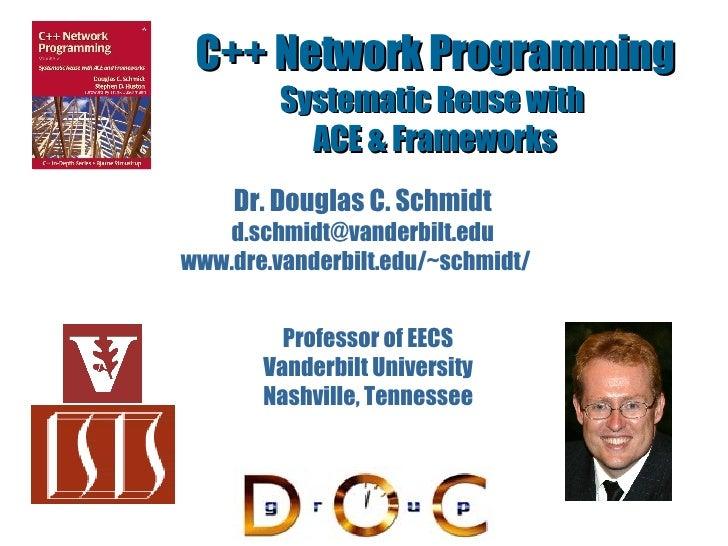 C++ Network Programming Systematic Reuse with  ACE & Frameworks Dr. Douglas C. Schmidt [email_address] www.dre.vanderbilt....