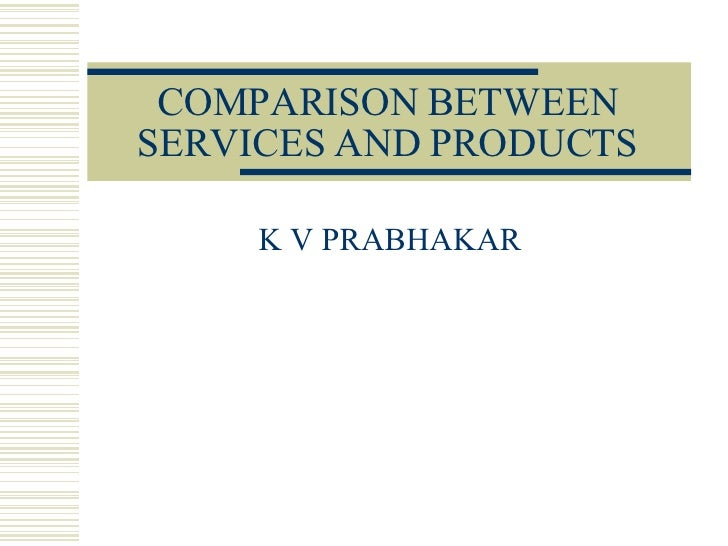 COMPARISON BETWEEN SERVICES AND PRODUCTS K V PRABHAKAR