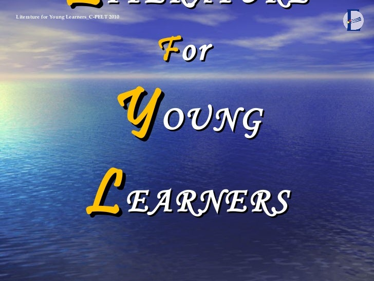L ITERATURE F or  Y OUNG  L EARNERS Literature for Young Learners_C-PELT 2010