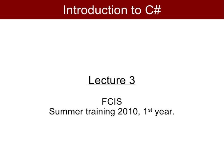 Introduction to C#         Lecture 3            FCISSummer training 2010, 1st year.