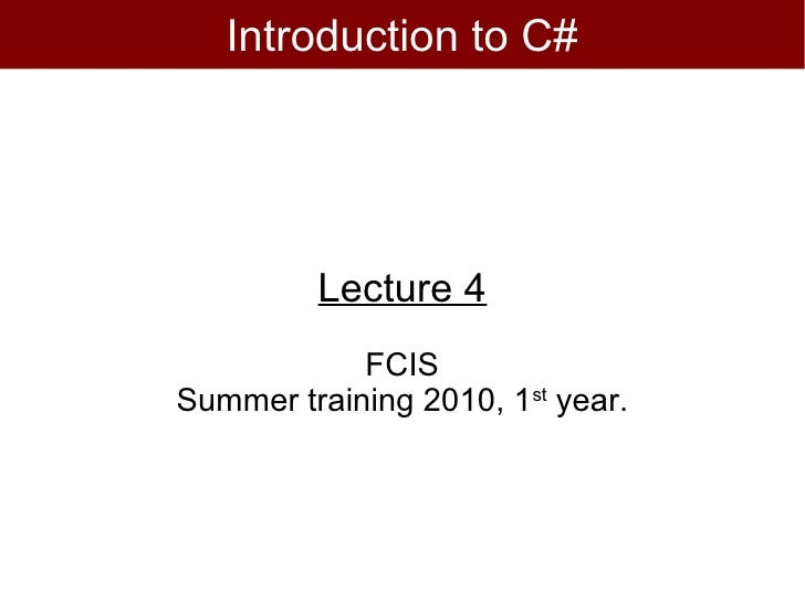 Introduction to C#         Lecture 4            FCISSummer training 2010, 1st year.