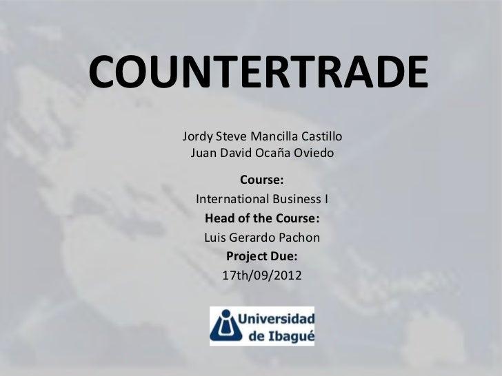 COUNTERTRADE   Jordy Steve Mancilla Castillo     Juan David Ocaña Oviedo             Course:     International Business I ...