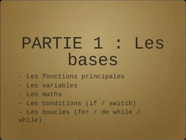 PARTIE 1 : Les     bases- Les fonctions principales- Les variables- Les maths- Les conditions (if / switch)- Les boucles (...