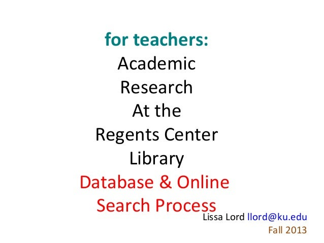for teachers: Academic Research At the Regents Center Library Database & Online Search Process Lord llord@ku.edu Lissa Fal...