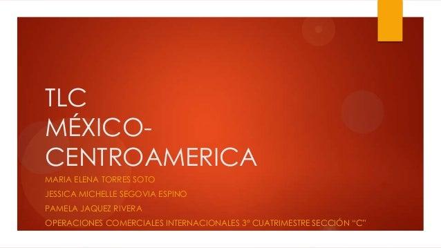 TLC MÉXICO- CENTROAMERICA MARIA ELENA TORRES SOTO JESSICA MICHELLE SEGOVIA ESPINO PAMELA JAQUEZ RIVERA OPERACIONES COMERCI...