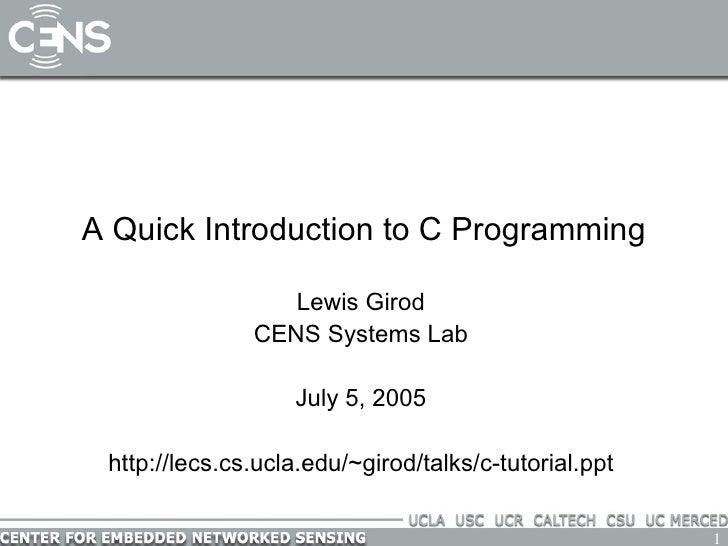 A Quick Introduction to C Programming Lewis Girod CENS Systems Lab July 5, 2005 http://lecs.cs.ucla.edu/~girod/talks/c-tut...
