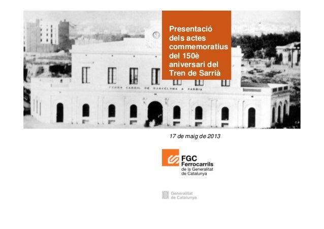 Barcelona, 2 d'abril de 2013Presentaciódels actescommemoratiusdel 150èaniversari delTren de Sarrià17 de maig de 2013