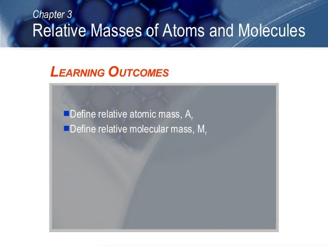Chapter 3  Relative Masses of Atoms and Molecules LEARNING OUTCOMES Define relative atomic mass, Ar Define relative mole...