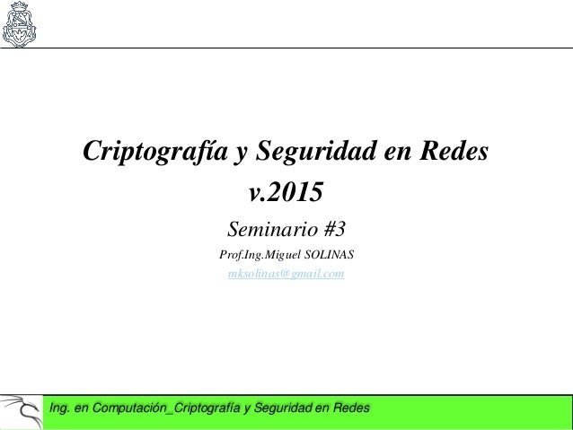 Ing. en Computación_Criptografía y Seguridad en Redes Criptografía y Seguridad en Redes v.2015 Seminario #3 Prof.Ing.Migue...