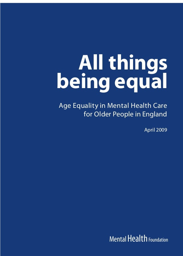 All things being equal Age Equality in Mental Health Care for Older People in England April 2009