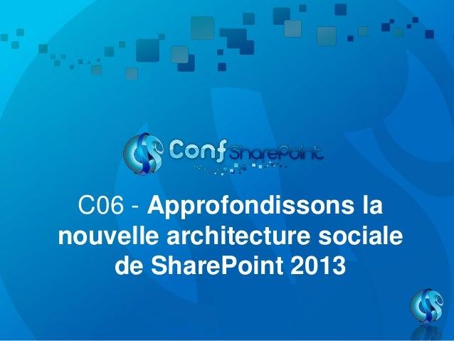 Conf'SharePoint 2013 - C06   approfondissons la nouvelle architecture sociale de SharePoint 2013