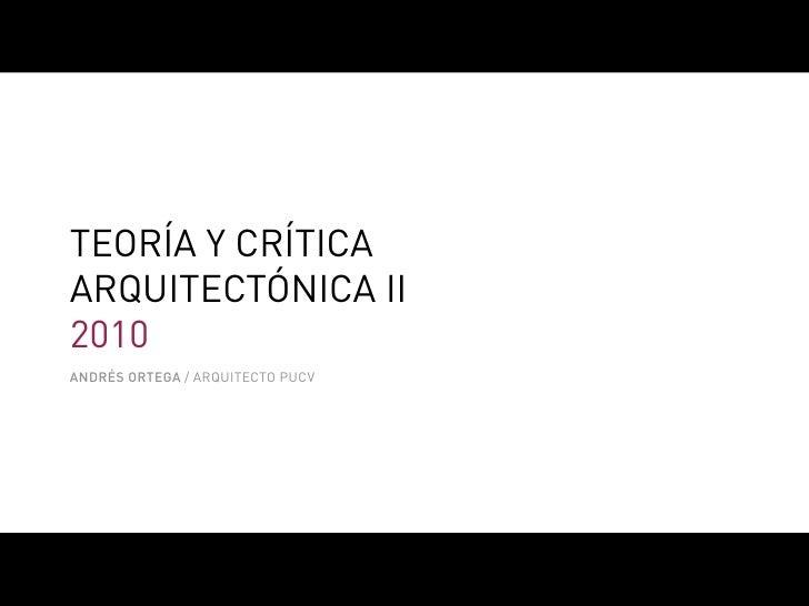 TEORÍA Y CRÍTICA ARQUITECTÓNICA II 2010 ANDRÉS ORTEGA / ARQUITECTO PUCV