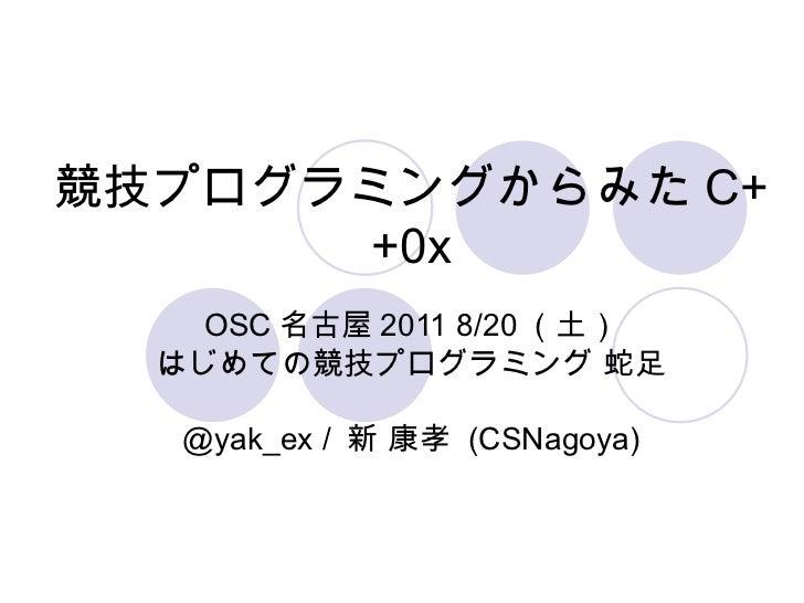競技プログラミングからみた C++0x OSC 名古屋 2011 8/20 (土) はじめての競技プログラミング 蛇足 @yak_ex /  新 康孝  (CSNagoya)