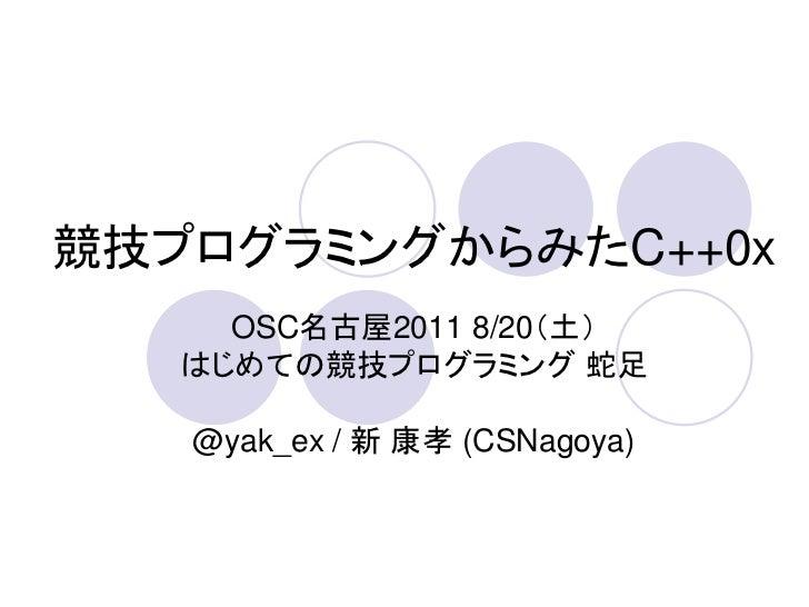 競技プログラミングからみたC++0x     OSC名古屋2011 8/20(土)   はじめての競技プログラミング 蛇足   @yak_ex / 新 康孝 (CSNagoya)