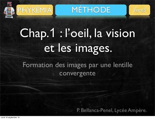 PHYKÊMIA  PRÉALABLES MÉTHODE  1èreS  Chap.1 : l'oeil, la vision et les images. Formation des images par une lentille conve...