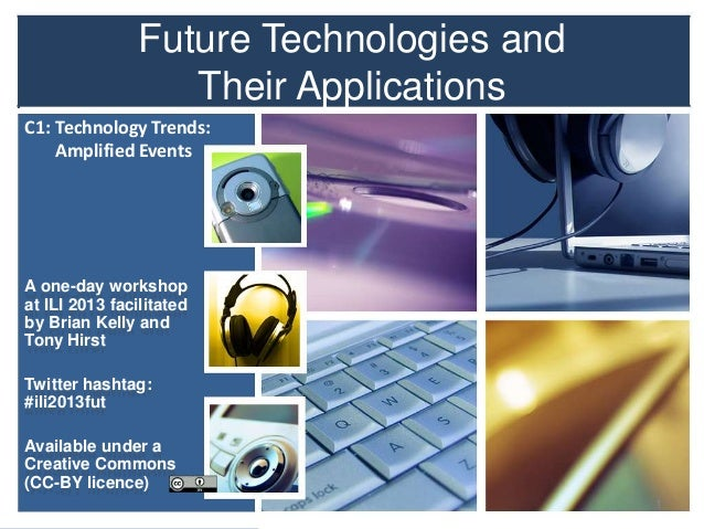 Future Technologies and Their Applications A one-day workshop at ILI 2013 facilitated by Brian Kelly and Tony Hirst Twitte...