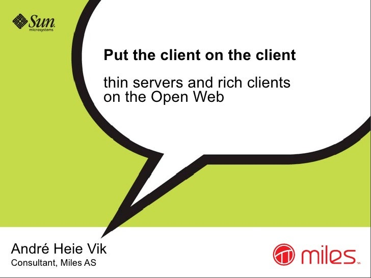 Put the client on the client                        thin servers and rich clients                        on the Open Web  ...