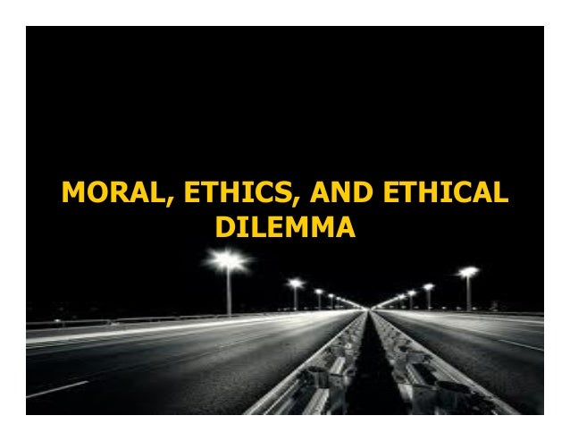 MORAL, ETHICS, AND ETHICAL DILEMMA