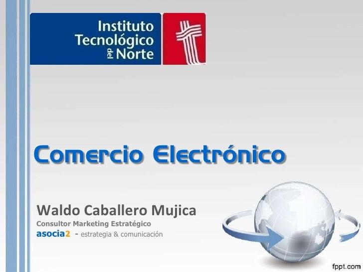 Comercio Electrónico<br />Waldo Caballero Mujica<br />Consultor Marketing Estratégico <br />asocia2  - estrategia & comuni...