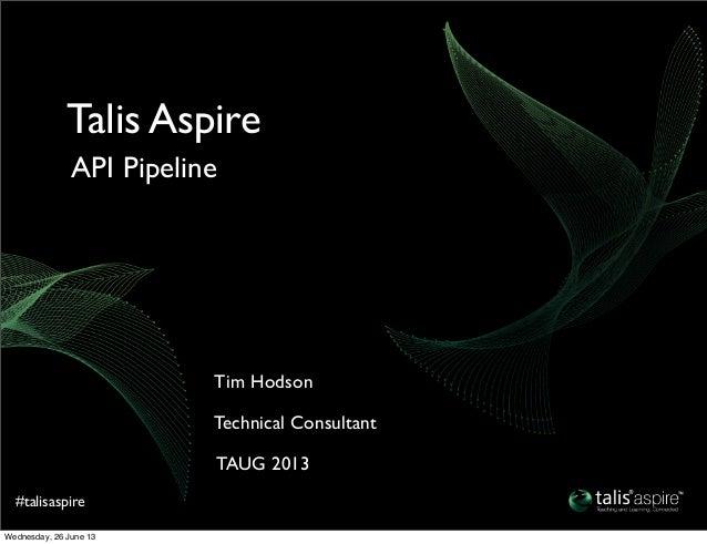 #talisaspireTAUG 2013Technical ConsultantTim HodsonAPI PipelineTalis AspireWednesday, 26 June 13