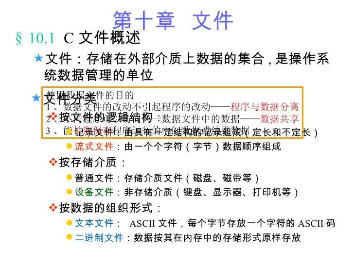 第十章 文件 § 10.1 C 文件概述  文件:存储在外部介质上数据的集合 , 是操作系   统数据管理的单位  文件分类   使用数据文件的目的    1 、数据文件的改动不引起程序的改动——程序与数据分离    按文件的逻辑结构: ...