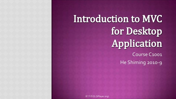 Introduction to MVC for Desktop Application<br />Course C1001<br />He Shiming2010-9<br />射手科技 (SPlayer.org)<br />