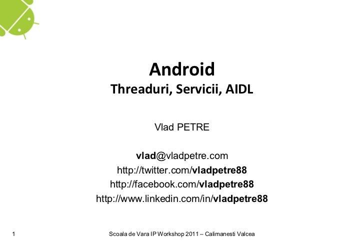 Android       Threaduri, Servicii, AIDL                      Vlad PETRE               vlad@vladpetre.com          http://t...