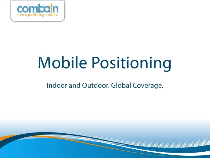 Mobile Positioning Indoor and Outdoor. Global Coverage.
