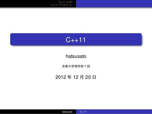 C++11 is 何? C++11 でできること . ...... C++11 hatsusato 京都大学理学部 1 回 2012 年 12 月 20 日 hatsusato C++11