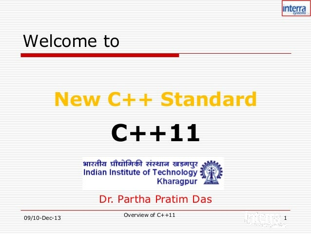 Welcome to  New C++ Standard  C++11 Dr. Partha Pratim Das 09/10-Dec-13  Overview of C++11  1