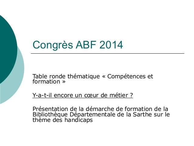 Congrès ABF 2014 Table ronde thématique « Compétences et formation » Y-a-t-il encore un cœur de métier ? Présentation de l...