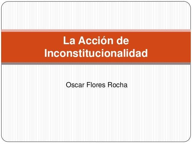Oscar Flores Rocha La Acción de Inconstitucionalidad
