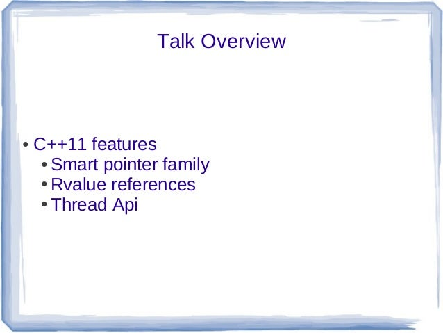 Talk Overview●   C++11 features     ● Smart pointer family     ● Rvalue references     ● Thread Api