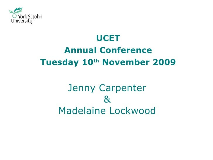 Jenny Carpenter & Madelaine Lockwood UCET Annual Conference Tuesday 10 th  November 2009