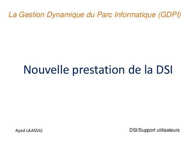 Nouvelle prestation de la DSI Ayad LAASSILI La Gestion Dynamique du Parc Informatique (GDPI) DSI/Support utilisateurs