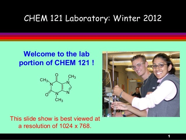 1CHEM 121 Laboratory: Winter 2012Welcome to the labportion of CHEM 121 !NNNNCH3CH3CH3OOThis slide show is best viewed ata ...