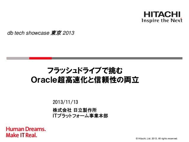 db tech showcase 東京 2013  フラッシュドライブで挑む Oracle超高速化と信頼性の両立 2013/11/13 株式会社 日立製作所 ITプラットフォーム事業本部  © Hitachi, Ltd. 2013. All r...