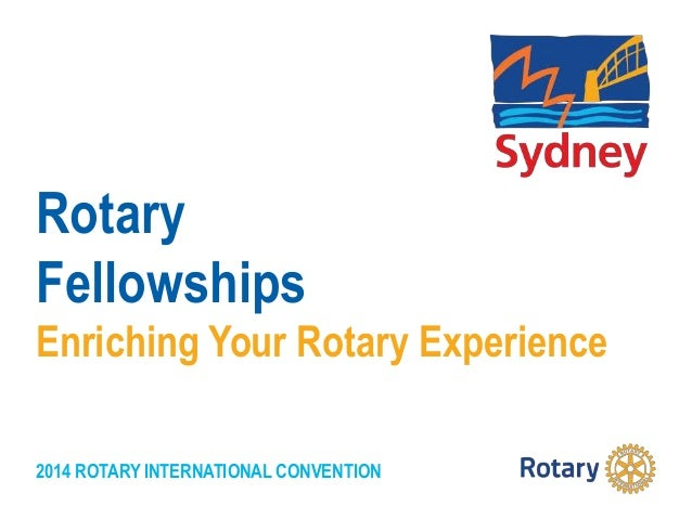 2014 ROTARY INTERNATIONAL CONVENTION Rotary Fellowships Enriching Your Rotary Experience