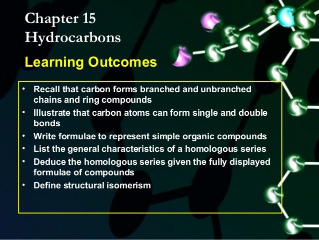Chapter 15HydrocarbonsLearning Outcomes• Recall that carbon forms branched and unbranched  chains and ring compounds• Illu...